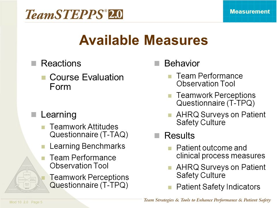 T EAM STEPPS 05.2 Mod 10 2.0 Page 5 Measurement Available Measures Reactions Course Evaluation Form Learning Teamwork Attitudes Questionnaire (T-TAQ)