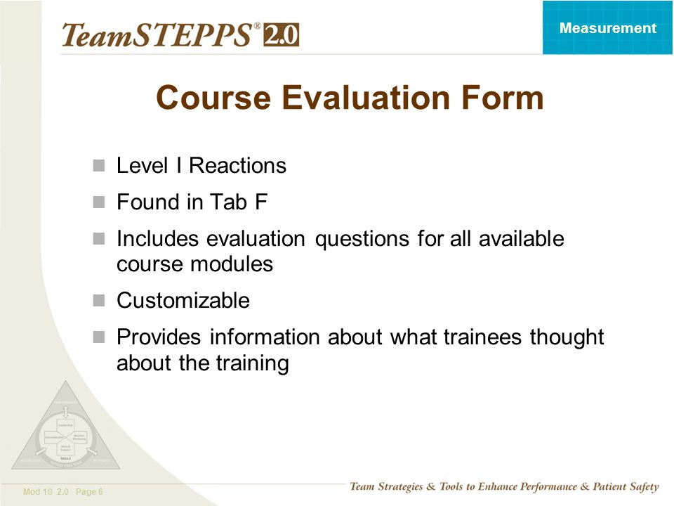T EAM STEPPS 05.2 Mod 10 2.0 Page 6 Measurement Course Evaluation Form Level I Reactions Found in Tab F Includes evaluation questions for all availabl