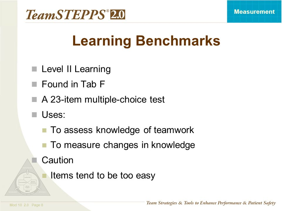 T EAM STEPPS 05.2 Mod 10 2.0 Page 8 Measurement Learning Benchmarks Level II Learning Found in Tab F A 23-item multiple-choice test Uses: To assess kn