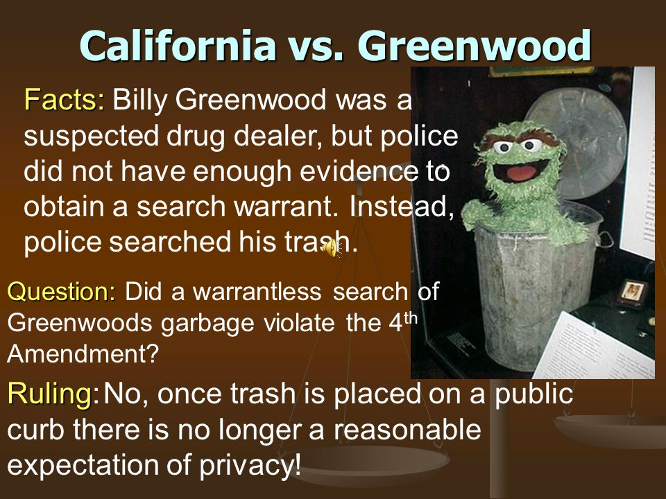 California vs. Greenwood Facts: Facts: Billy Greenwood was a suspected drug dealer, but police did not have enough evidence to obtain a search warrant