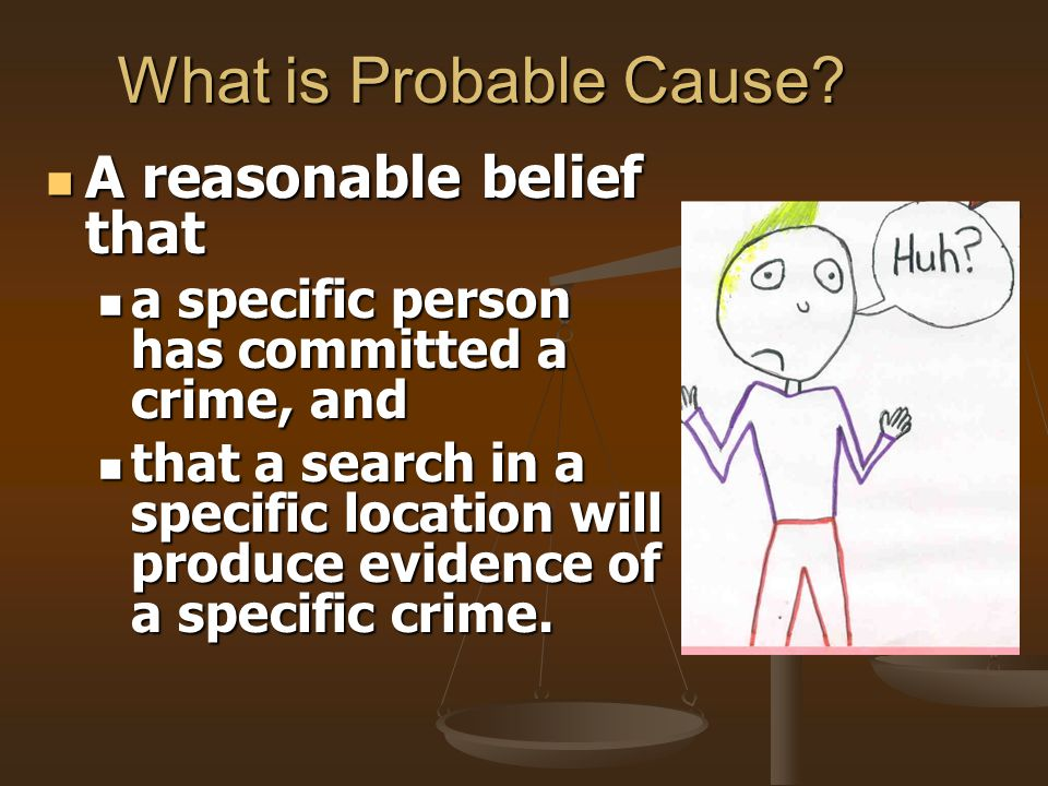 What is Probable Cause? A reasonable belief that a specific person has committed a crime, and that a search in a specific location will produce eviden