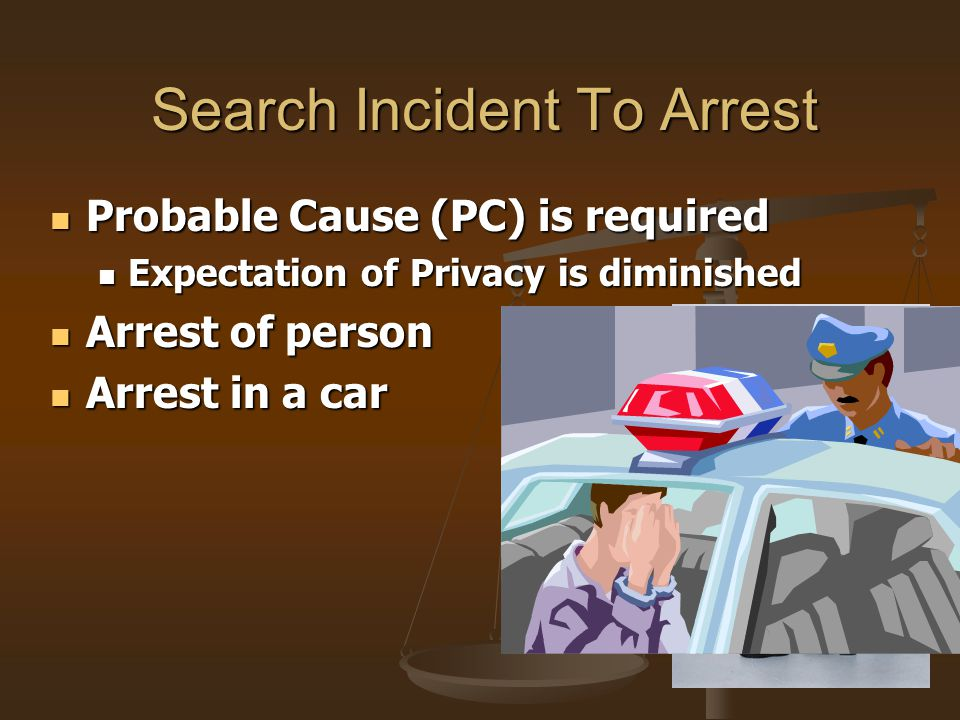 Search Incident To Arrest Search Incident To Arrest Probable Cause (PC) is required Probable Cause (PC) is required Expectation of Privacy is diminish