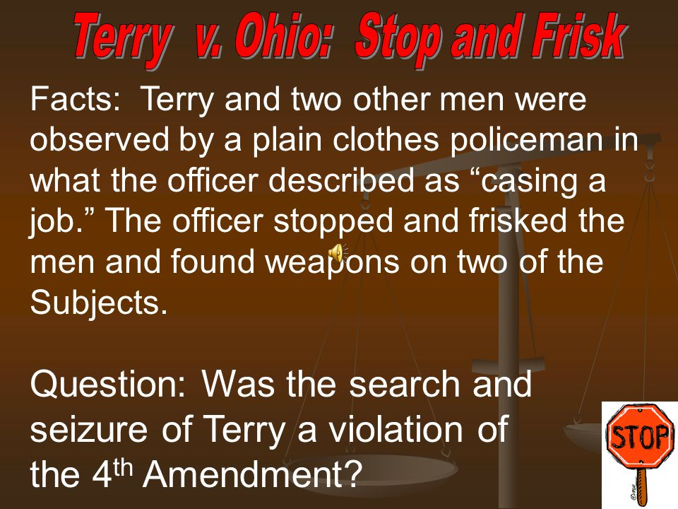 "Facts: Terry and two other men were observed by a plain clothes policeman in what the officer described as ""casing a job."" The officer stopped and fri"