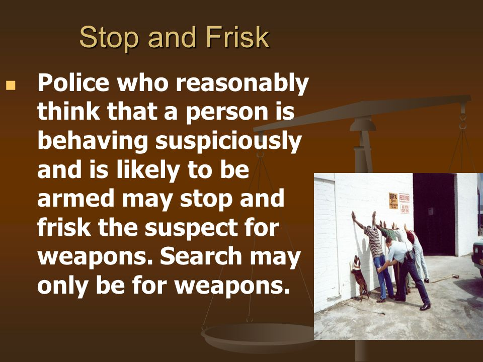 Stop and Frisk Police who reasonably think that a person is behaving suspiciously and is likely to be armed may stop and frisk the suspect for weapons