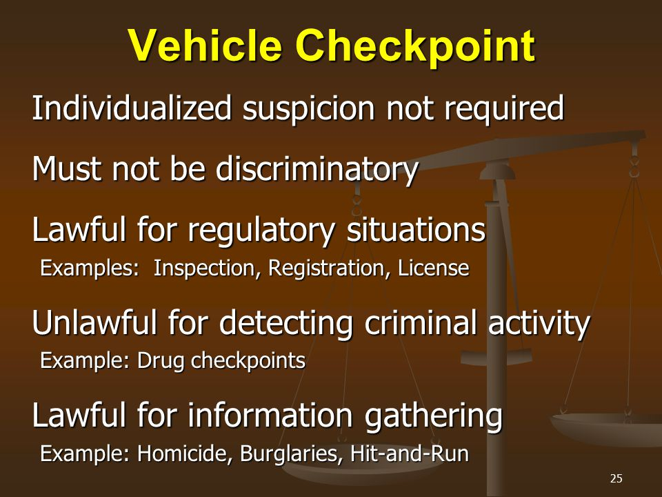 25 Vehicle Checkpoint Individualized suspicion not required Must not be discriminatory Lawful for regulatory situations Examples: Inspection, Registra