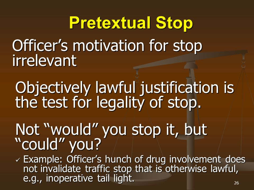 "26 Pretextual Stop Officer's motivation for stop irrelevant Objectively lawful justification is the test for legality of stop. Not ""would"" you stop it"