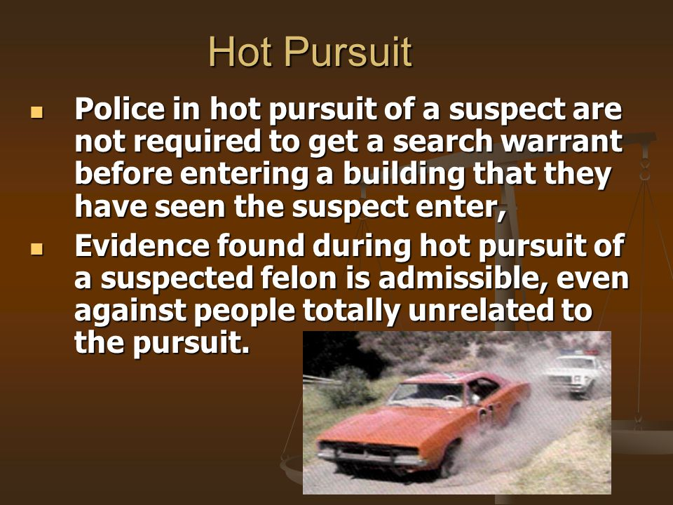Hot Pursuit Police in hot pursuit of a suspect are not required to get a search warrant before entering a building that they have seen the suspect ent