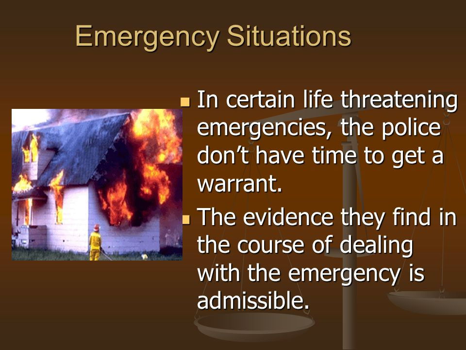 Emergency Situations In certain life threatening emergencies, the police don't have time to get a warrant. The evidence they find in the course of dea
