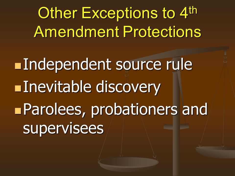 Other Exceptions to 4 th Amendment Protections Independent source rule Independent source rule Inevitable discovery Inevitable discovery Parolees, pro