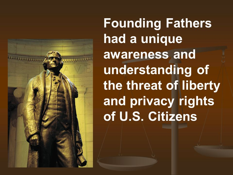 Founding Fathers had a unique awareness and understanding of the threat of liberty and privacy rights of U.S. Citizens