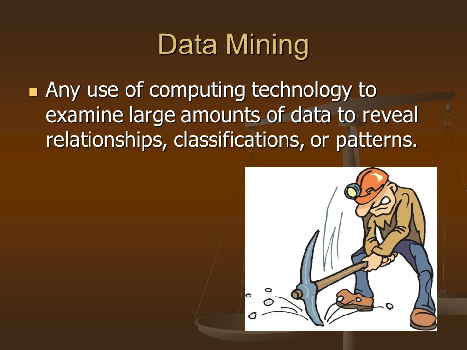 Data Mining Any use of computing technology to examine large amounts of data to reveal relationships, classifications, or patterns. Any use of computi