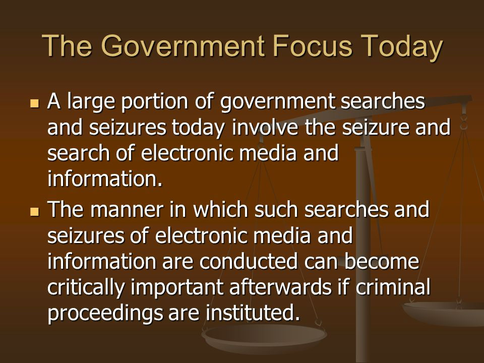 The Government Focus Today A large portion of government searches and seizures today involve the seizure and search of electronic media and informatio