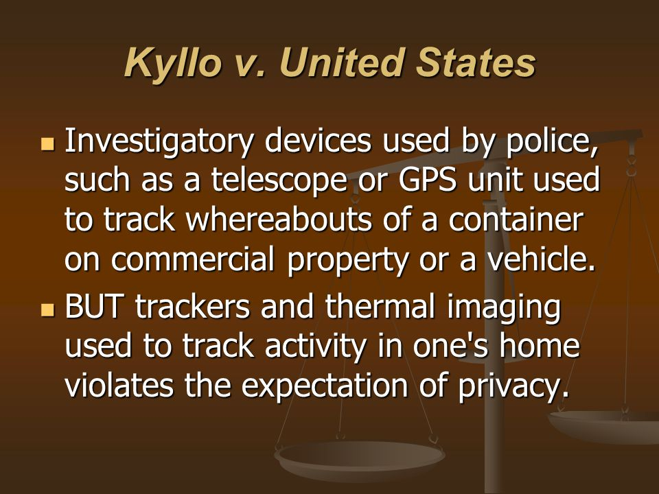 Kyllo v. United States Investigatory devices used by police, such as a telescope or GPS unit used to track whereabouts of a container on commercial pr