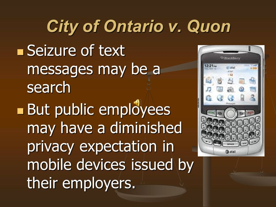 City of Ontario v. Quon Seizure of text messages may be a search Seizure of text messages may be a search But public employees may have a diminished p