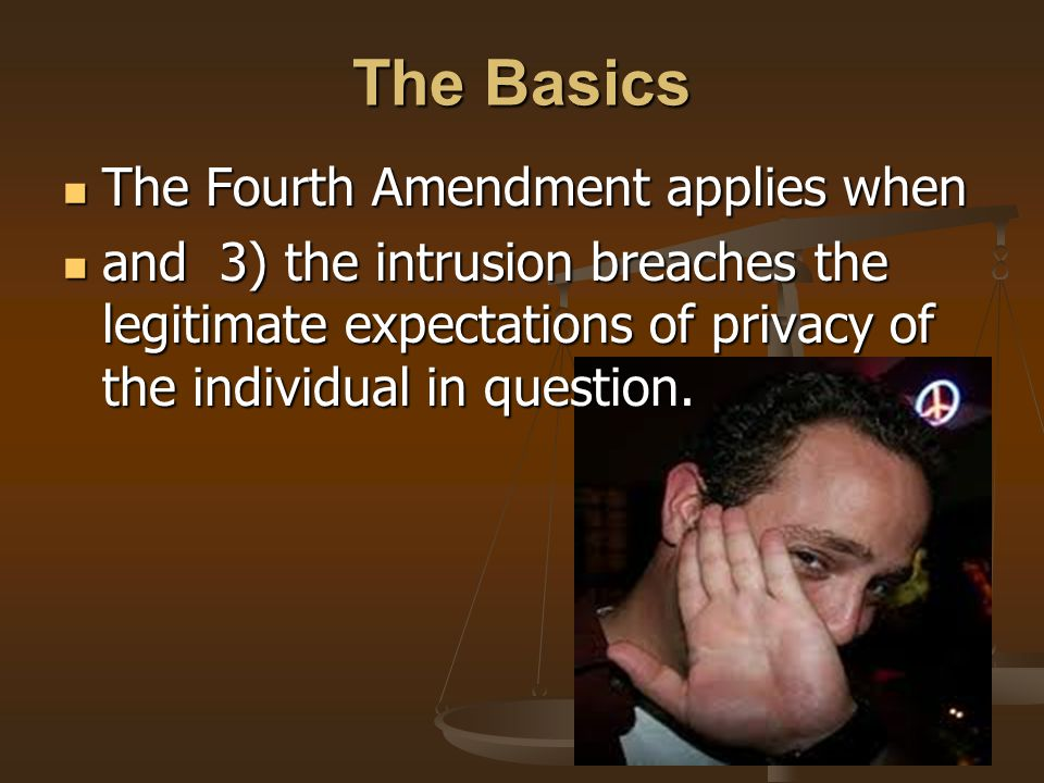 The Basics The Fourth Amendment applies when The Fourth Amendment applies when and 3) the intrusion breaches the legitimate expectations of privacy of