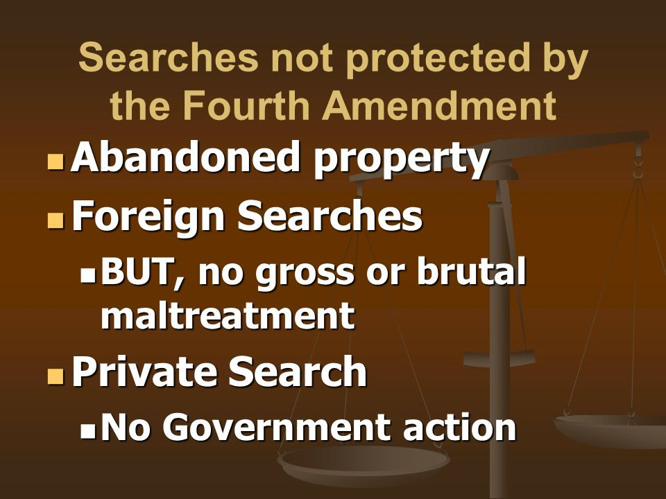 Searches not protected by the Fourth Amendment Abandoned property Abandoned property Foreign Searches Foreign Searches BUT, no gross or brutal maltrea