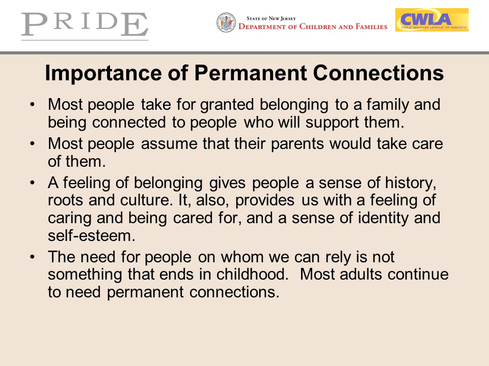 Importance of Permanent Connections Most people take for granted belonging to a family and being connected to people who will support them. Most peopl