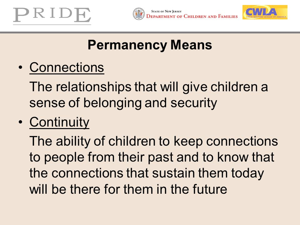 Permanency Means Connections The relationships that will give children a sense of belonging and security Continuity The ability of children to keep co