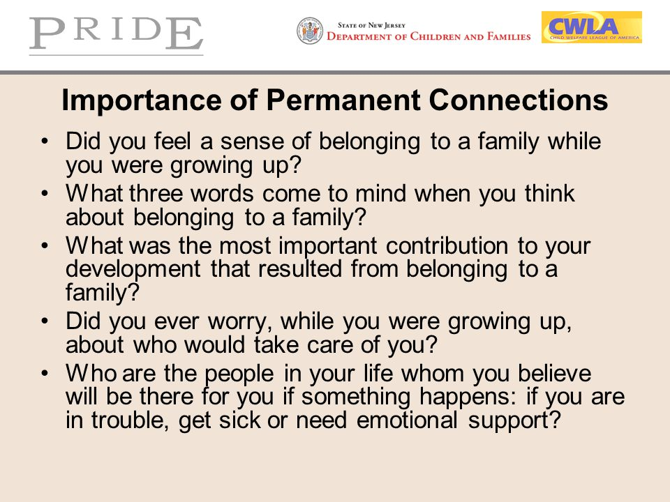 Importance of Permanent Connections Did you feel a sense of belonging to a family while you were growing up? What three words come to mind when you th