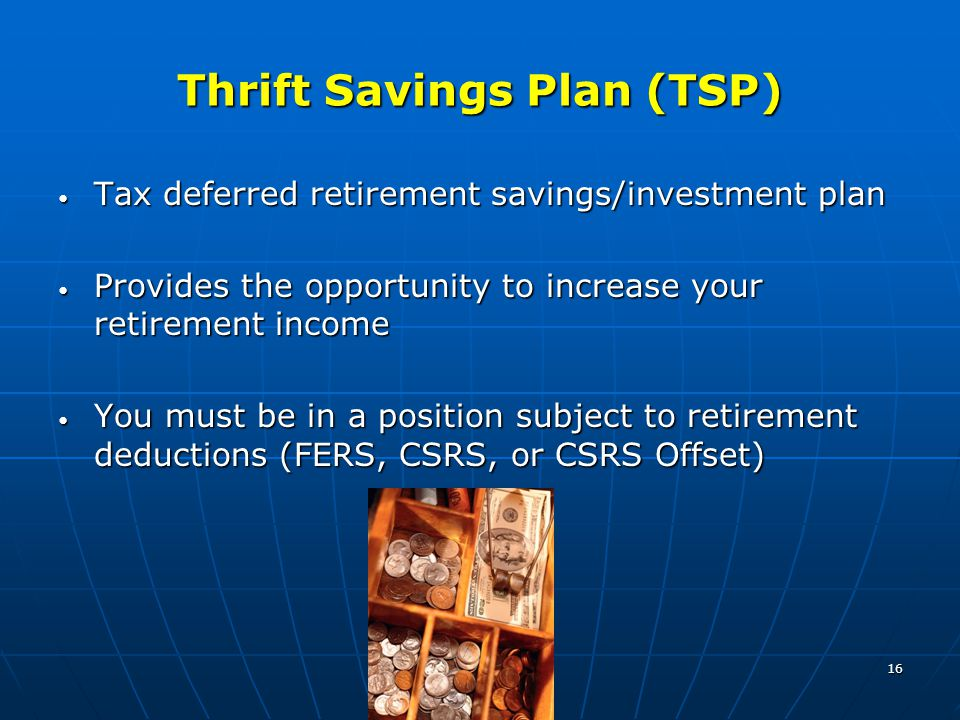 16 Thrift Savings Plan (TSP) Tax deferred retirement savings/investment plan Tax deferred retirement savings/investment plan Provides the opportunity to increase your retirement income Provides the opportunity to increase your retirement income You must be in a position subject to retirement deductions (FERS, CSRS, or CSRS Offset) You must be in a position subject to retirement deductions (FERS, CSRS, or CSRS Offset)