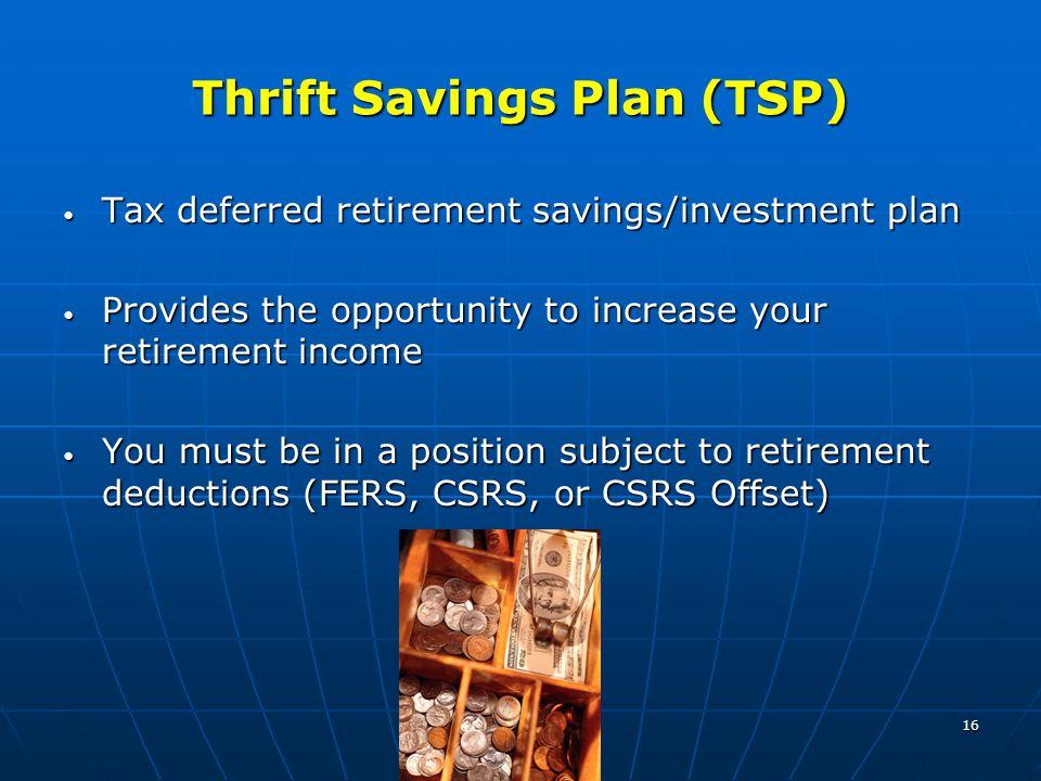 16 Thrift Savings Plan (TSP) Tax deferred retirement savings/investment plan Tax deferred retirement savings/investment plan Provides the opportunity