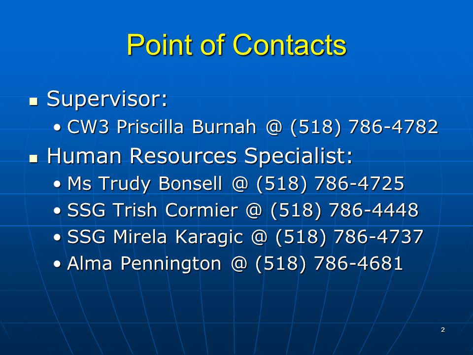 Point of Contacts Supervisor: Supervisor: CW3 Priscilla Burnah @ (518) 786-4782CW3 Priscilla Burnah @ (518) 786-4782 Human Resources Specialist: Human Resources Specialist: Ms Trudy Bonsell @ (518) 786-4725Ms Trudy Bonsell @ (518) 786-4725 SSG Trish Cormier @ (518) 786-4448SSG Trish Cormier @ (518) 786-4448 SSG Mirela Karagic @ (518) 786-4737SSG Mirela Karagic @ (518) 786-4737 Alma Pennington @ (518) 786-4681Alma Pennington @ (518) 786-4681 2