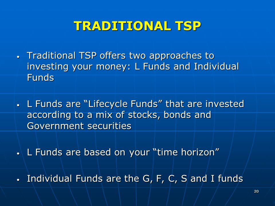 20 TRADITIONAL TSP Traditional TSP offers two approaches to investing your money: L Funds and Individual Funds Traditional TSP offers two approaches t