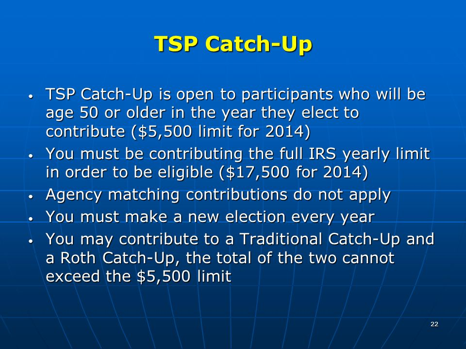 22 TSP Catch-Up TSP Catch-Up is open to participants who will be age 50 or older in the year they elect to contribute ($5,500 limit for 2014) TSP Catch-Up is open to participants who will be age 50 or older in the year they elect to contribute ($5,500 limit for 2014) You must be contributing the full IRS yearly limit in order to be eligible ($17,500 for 2014) You must be contributing the full IRS yearly limit in order to be eligible ($17,500 for 2014) Agency matching contributions do not apply Agency matching contributions do not apply You must make a new election every year You must make a new election every year You may contribute to a Traditional Catch-Up and a Roth Catch-Up, the total of the two cannot exceed the $5,500 limit You may contribute to a Traditional Catch-Up and a Roth Catch-Up, the total of the two cannot exceed the $5,500 limit