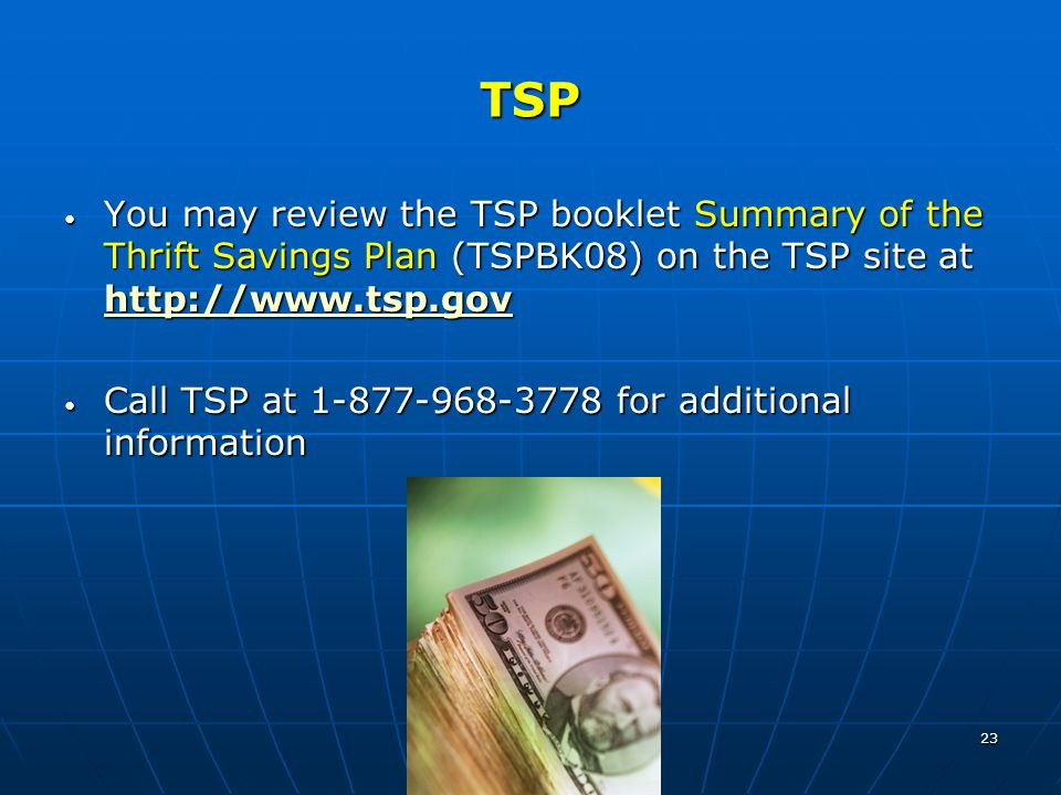 23 TSP You may review the TSP booklet Summary of the Thrift Savings Plan (TSPBK08) on the TSP site at http://www.tsp.gov You may review the TSP booklet Summary of the Thrift Savings Plan (TSPBK08) on the TSP site at http://www.tsp.gov http://www.tsp.gov Call TSP at 1-877-968-3778 for additional information Call TSP at 1-877-968-3778 for additional information