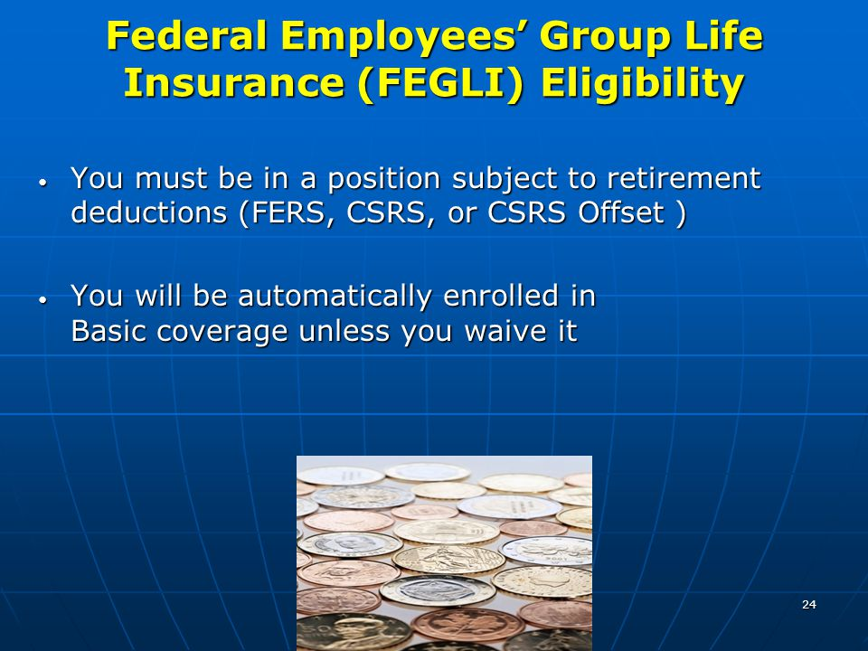 24 Federal Employees' Group Life Insurance (FEGLI) Eligibility You must be in a position subject to retirement deductions (FERS, CSRS, or CSRS Offset