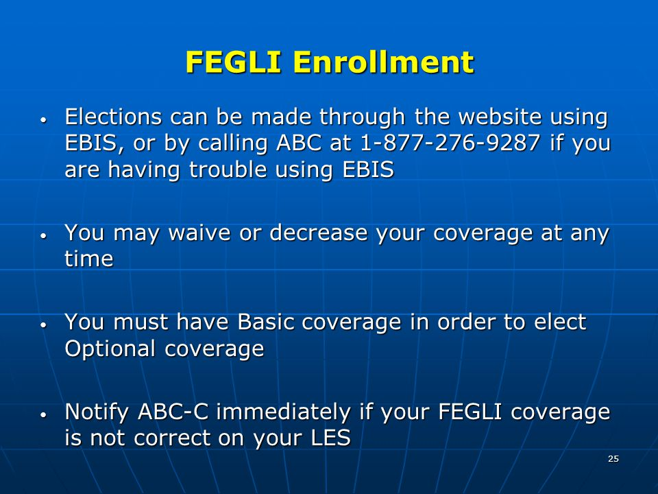 25 FEGLI Enrollment Elections can be made through the website using EBIS, or by calling ABC at 1-877-276-9287 if you are having trouble using EBIS Elections can be made through the website using EBIS, or by calling ABC at 1-877-276-9287 if you are having trouble using EBIS You may waive or decrease your coverage at any time You may waive or decrease your coverage at any time You must have Basic coverage in order to elect Optional coverage You must have Basic coverage in order to elect Optional coverage Notify ABC-C immediately if your FEGLI coverage is not correct on your LES Notify ABC-C immediately if your FEGLI coverage is not correct on your LES