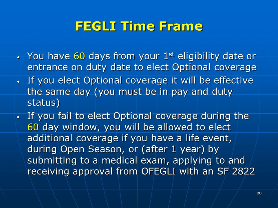 28 FEGLI Time Frame You have 60 days from your 1 st eligibility date or entrance on duty date to elect Optional coverage You have 60 days from your 1 st eligibility date or entrance on duty date to elect Optional coverage If you elect Optional coverage it will be effective the same day (you must be in pay and duty status) If you elect Optional coverage it will be effective the same day (you must be in pay and duty status) If you fail to elect Optional coverage during the 60 day window, you will be allowed to elect additional coverage if you have a life event, during Open Season, or (after 1 year) by submitting to a medical exam, applying to and receiving approval from OFEGLI with an SF 2822 If you fail to elect Optional coverage during the 60 day window, you will be allowed to elect additional coverage if you have a life event, during Open Season, or (after 1 year) by submitting to a medical exam, applying to and receiving approval from OFEGLI with an SF 2822