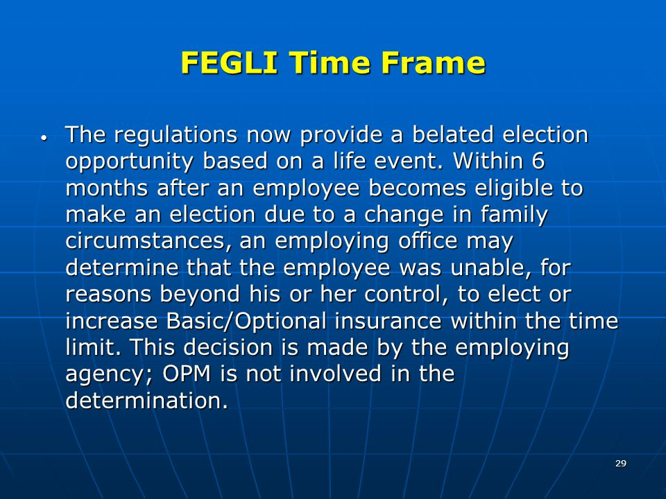 29 FEGLI Time Frame The regulations now provide a belated election opportunity based on a life event. Within 6 months after an employee becomes eligib
