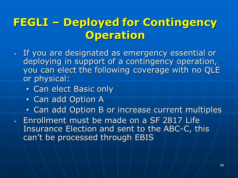 30 FEGLI – Deployed for Contingency Operation If you are designated as emergency essential or deploying in support of a contingency operation, you can elect the following coverage with no QLE or physical: If you are designated as emergency essential or deploying in support of a contingency operation, you can elect the following coverage with no QLE or physical: Can elect Basic only Can elect Basic only Can add Option A Can add Option A Can add Option B or increase current multiples Can add Option B or increase current multiples Enrollment must be made on a SF 2817 Life Insurance Election and sent to the ABC-C, this can't be processed through EBIS Enrollment must be made on a SF 2817 Life Insurance Election and sent to the ABC-C, this can't be processed through EBIS