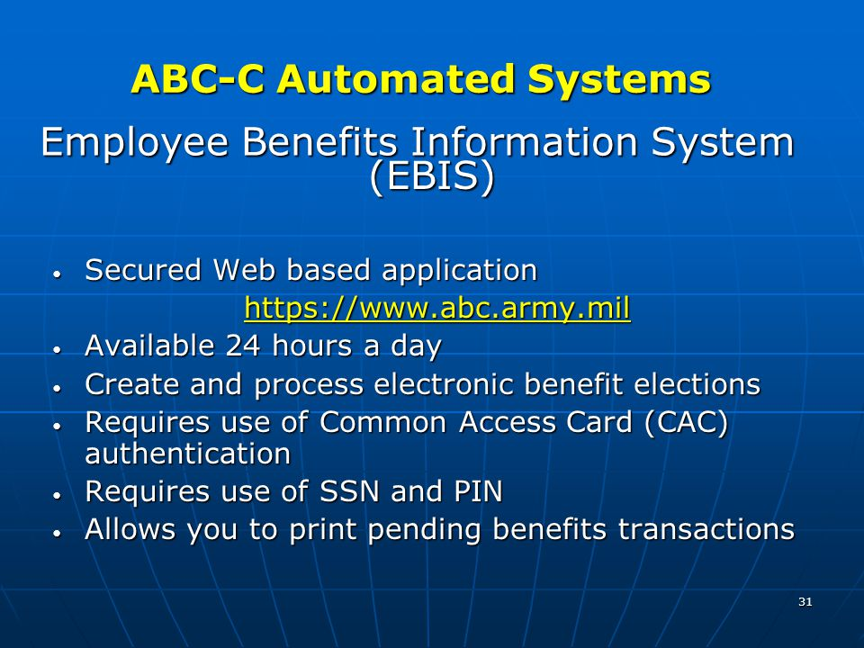 31 Employee Benefits Information System (EBIS) Secured Web based application Secured Web based application https://www.abc.army.mil https://www.abc.army.mil Available 24 hours a day Available 24 hours a day Create and process electronic benefit elections Create and process electronic benefit elections Requires use of Common Access Card (CAC) authentication Requires use of Common Access Card (CAC) authentication Requires use of SSN and PIN Requires use of SSN and PIN Allows you to print pending benefits transactions Allows you to print pending benefits transactions ABC-C Automated Systems