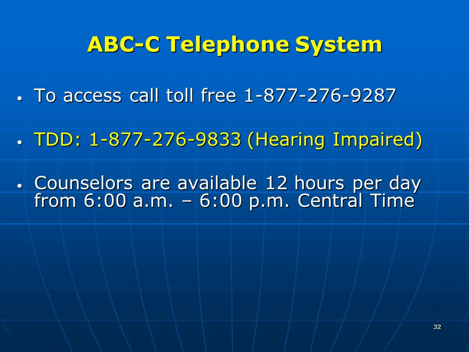 32 ABC-C Telephone System To access call toll free 1-877-276-9287 To access call toll free 1-877-276-9287 TDD: 1-877-276-9833 (Hearing Impaired) TDD: 1-877-276-9833 (Hearing Impaired) Counselors are available 12 hours per day from 6:00 a.m.
