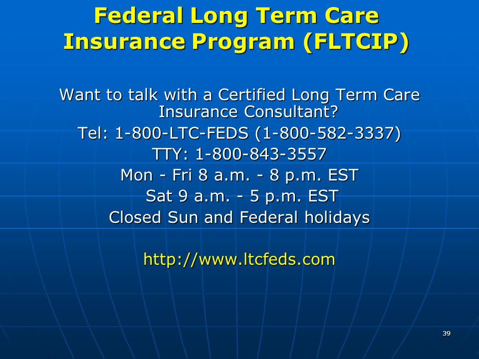 39 Federal Long Term Care Insurance Program (FLTCIP) Want to talk with a Certified Long Term Care Insurance Consultant? Tel: 1-800-LTC-FEDS (1-800-582
