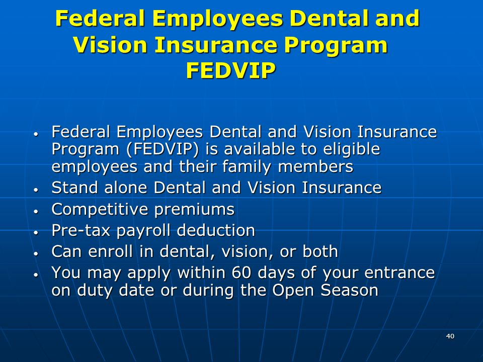 40 Federal Employees Dental and Vision Insurance Program FEDVIP Federal Employees Dental and Vision Insurance Program FEDVIP Federal Employees Dental and Vision Insurance Program (FEDVIP) is available to eligible employees and their family members Federal Employees Dental and Vision Insurance Program (FEDVIP) is available to eligible employees and their family members Stand alone Dental and Vision Insurance Stand alone Dental and Vision Insurance Competitive premiums Competitive premiums Pre-tax payroll deduction Pre-tax payroll deduction Can enroll in dental, vision, or both Can enroll in dental, vision, or both You may apply within 60 days of your entrance on duty date or during the Open Season You may apply within 60 days of your entrance on duty date or during the Open Season