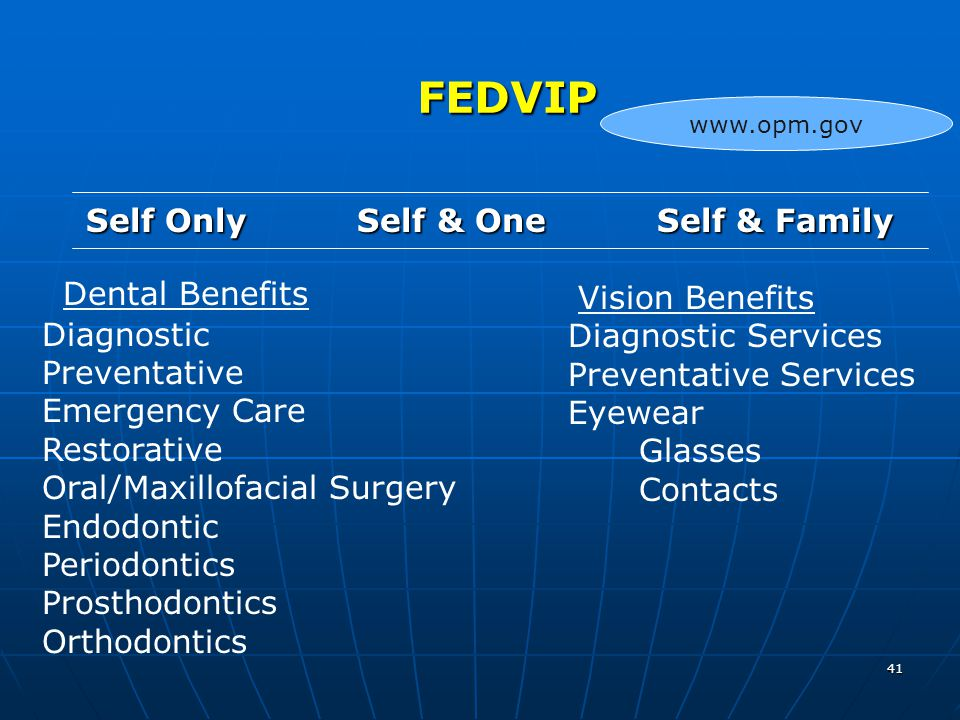 41 FEDVIP FEDVIP Self Only Self & One Self & Family Dental Benefits Diagnostic Preventative Emergency Care Restorative Oral/Maxillofacial Surgery Endodontic Periodontics Prosthodontics Orthodontics Vision Benefits Diagnostic Services Preventative Services Eyewear Glasses Contacts www.opm.gov
