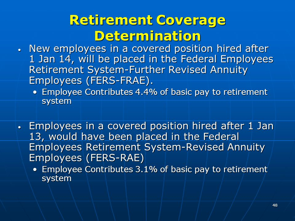 48 Retirement Coverage Determination New employees in a covered position hired after 1 Jan 14, will be placed in the Federal Employees Retirement Syst