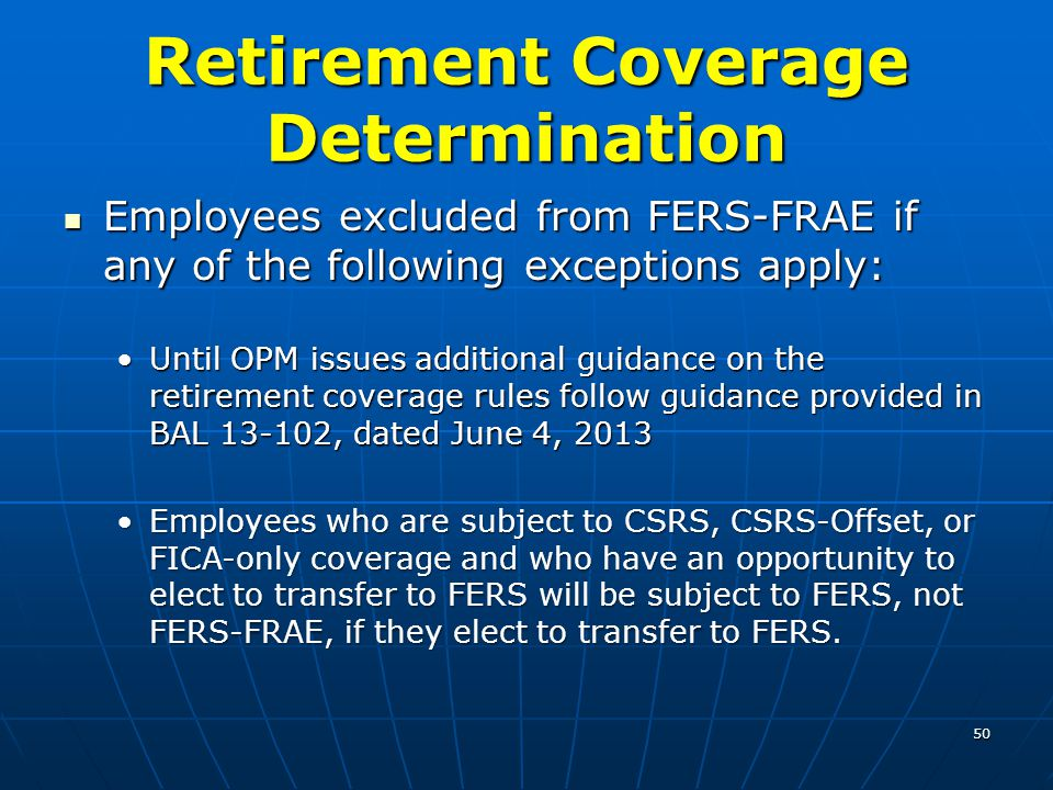 Retirement Coverage Determination Employees excluded from FERS-FRAE if any of the following exceptions apply: Employees excluded from FERS-FRAE if any of the following exceptions apply: Until OPM issues additional guidance on the retirement coverage rules follow guidance provided in BAL 13-102, dated June 4, 2013Until OPM issues additional guidance on the retirement coverage rules follow guidance provided in BAL 13-102, dated June 4, 2013 Employees who are subject to CSRS, CSRS-Offset, or FICA-only coverage and who have an opportunity to elect to transfer to FERS will be subject to FERS, not FERS-FRAE, if they elect to transfer to FERS.Employees who are subject to CSRS, CSRS-Offset, or FICA-only coverage and who have an opportunity to elect to transfer to FERS will be subject to FERS, not FERS-FRAE, if they elect to transfer to FERS.