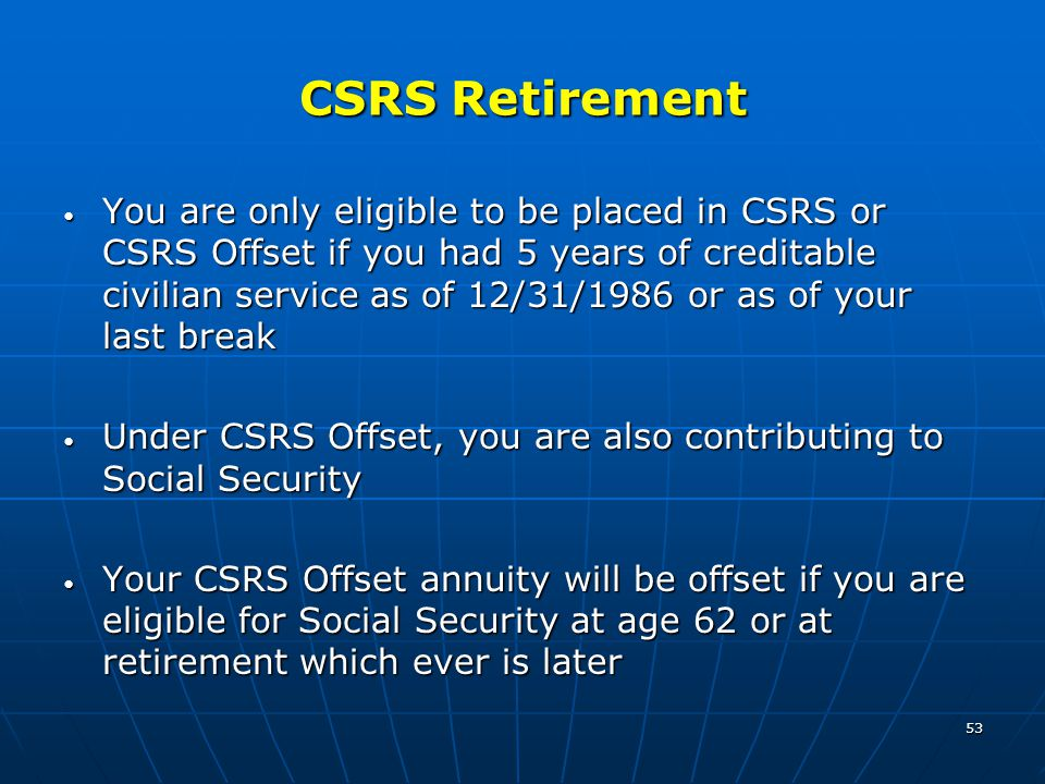 53 CSRS Retirement You are only eligible to be placed in CSRS or CSRS Offset if you had 5 years of creditable civilian service as of 12/31/1986 or as of your last break You are only eligible to be placed in CSRS or CSRS Offset if you had 5 years of creditable civilian service as of 12/31/1986 or as of your last break Under CSRS Offset, you are also contributing to Social Security Under CSRS Offset, you are also contributing to Social Security Your CSRS Offset annuity will be offset if you are eligible for Social Security at age 62 or at retirement which ever is later Your CSRS Offset annuity will be offset if you are eligible for Social Security at age 62 or at retirement which ever is later