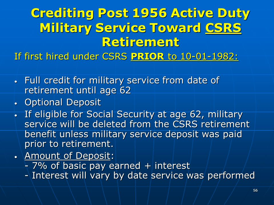 56 If first hired under CSRS PRIOR to 10-01-1982: Full credit for military service from date of retirement until age 62 Full credit for military servi