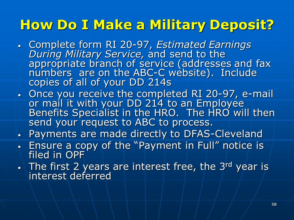 58 How Do I Make a Military Deposit? Complete form RI 20-97, Estimated Earnings During Military Service, and send to the appropriate branch of service