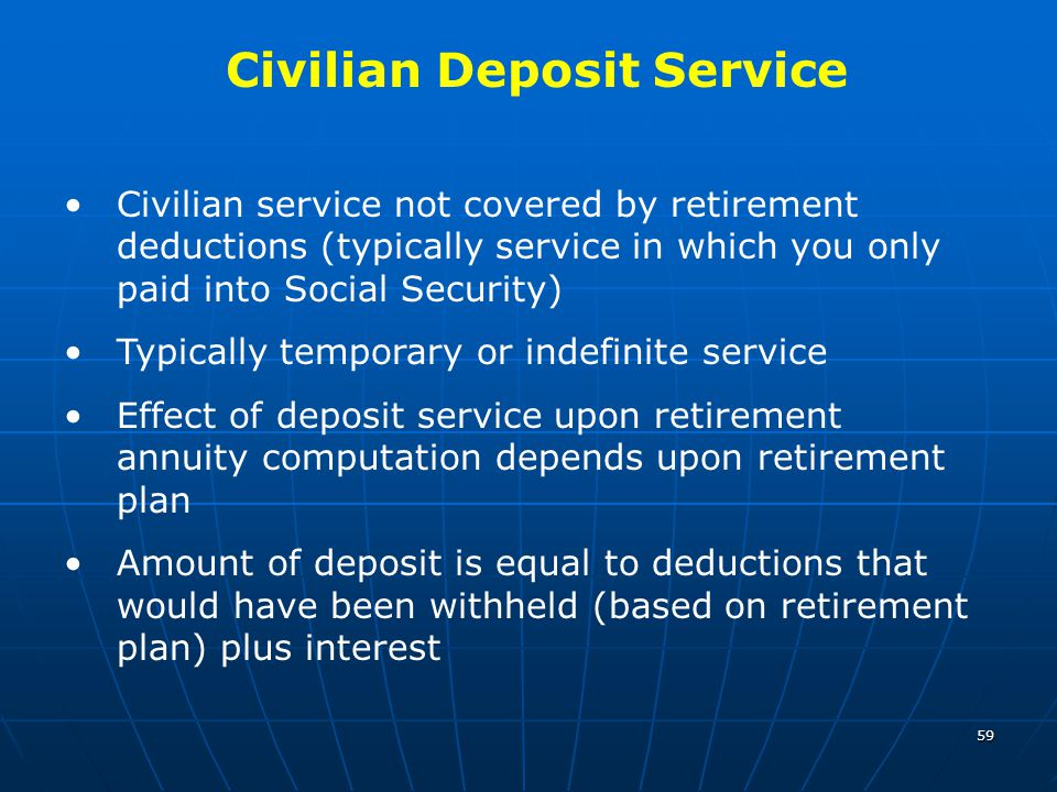 59 Civilian service not covered by retirement deductions (typically service in which you only paid into Social Security) Typically temporary or indefi