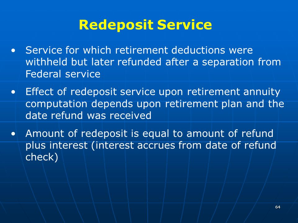 64 Service for which retirement deductions were withheld but later refunded after a separation from Federal service Effect of redeposit service upon retirement annuity computation depends upon retirement plan and the date refund was received Amount of redeposit is equal to amount of refund plus interest (interest accrues from date of refund check) Redeposit Service