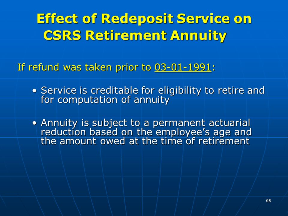 65 Effect of Redeposit Service on CSRS Retirement Annuity If refund was taken prior to 03-01-1991: Service is creditable for eligibility to retire and for computation of annuityService is creditable for eligibility to retire and for computation of annuity Annuity is subject to a permanent actuarial reduction based on the employee's age and the amount owed at the time of retirementAnnuity is subject to a permanent actuarial reduction based on the employee's age and the amount owed at the time of retirement