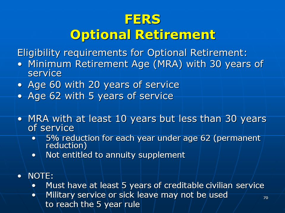 70 FERS Optional Retirement Eligibility requirements for Optional Retirement: Minimum Retirement Age (MRA) with 30 years of serviceMinimum Retirement Age (MRA) with 30 years of service Age 60 with 20 years of serviceAge 60 with 20 years of service Age 62 with 5 years of serviceAge 62 with 5 years of service MRA with at least 10 years but less than 30 years of serviceMRA with at least 10 years but less than 30 years of service 5% reduction for each year under age 62 (permanent reduction)5% reduction for each year under age 62 (permanent reduction) Not entitled to annuity supplementNot entitled to annuity supplement NOTE:NOTE: Must have at least 5 years of creditable civilian serviceMust have at least 5 years of creditable civilian service Military service or sick leave may not be usedMilitary service or sick leave may not be used to reach the 5 year rule to reach the 5 year rule