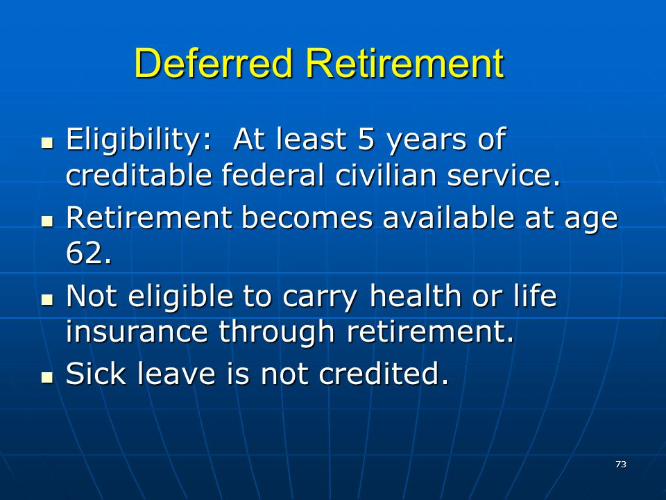 Deferred Retirement Eligibility: At least 5 years of creditable federal civilian service. Eligibility: At least 5 years of creditable federal civilian