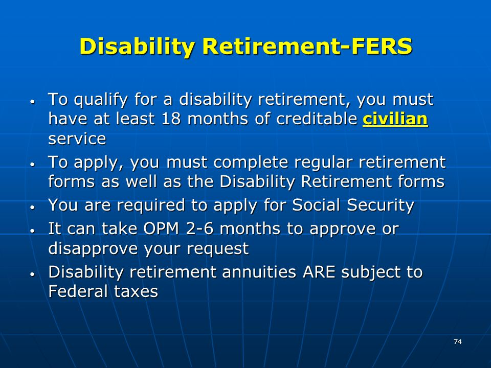74 Disability Retirement-FERS To qualify for a disability retirement, you must have at least 18 months of creditable civilian service To qualify for a disability retirement, you must have at least 18 months of creditable civilian service To apply, you must complete regular retirement forms as well as the Disability Retirement forms To apply, you must complete regular retirement forms as well as the Disability Retirement forms You are required to apply for Social Security You are required to apply for Social Security It can take OPM 2-6 months to approve or disapprove your request It can take OPM 2-6 months to approve or disapprove your request Disability retirement annuities ARE subject to Federal taxes Disability retirement annuities ARE subject to Federal taxes